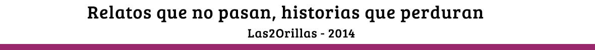 Relatos que no pasan, historias que perduran - Las2Orillas 2014